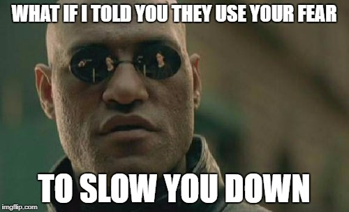 Matrix Morpheus Meme | WHAT IF I TOLD YOU THEY USE YOUR FEAR TO SLOW YOU DOWN | image tagged in memes,matrix morpheus | made w/ Imgflip meme maker