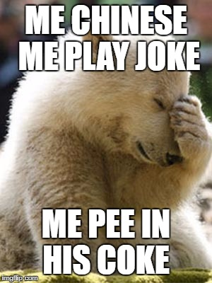 Facepalm Bear |  ME CHINESE ME PLAY JOKE; ME PEE IN HIS COKE | image tagged in memes,facepalm bear | made w/ Imgflip meme maker