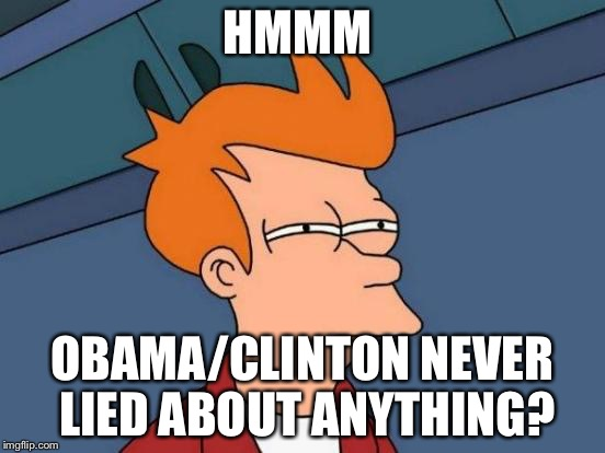 Futurama Fry Meme | HMMM OBAMA/CLINTON NEVER LIED ABOUT ANYTHING? | image tagged in memes,futurama fry | made w/ Imgflip meme maker