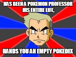 Professor Oak Meme |  HAS BEEN A POKEMON PROFESSOR HIS ENTIRE LIFE, HANDS YOU AN EMPTY POKEDEX | image tagged in memes,professor oak | made w/ Imgflip meme maker