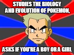 Professor Oak Meme | STUDIES THE BIOLOGY AND EVOLUTION OF POKEMON, ASKS IF YOU'RE A BOY OR A GIRL | image tagged in memes,professor oak | made w/ Imgflip meme maker
