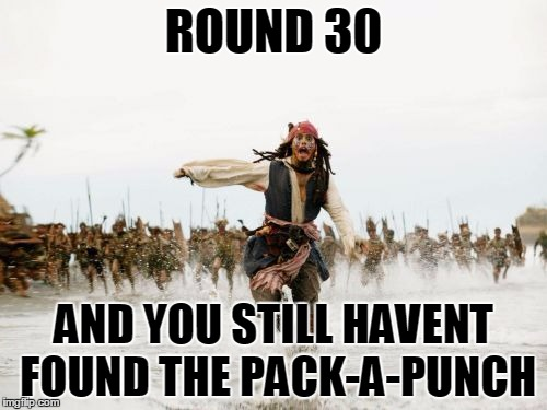 Jack Sparrow Being Chased Meme | ROUND 30 AND YOU STILL HAVENT FOUND THE PACK-A-PUNCH | image tagged in memes,jack sparrow being chased | made w/ Imgflip meme maker