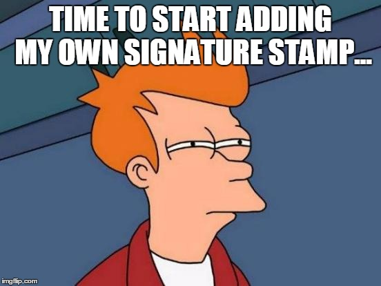 Futurama Fry Meme | TIME TO START ADDING MY OWN SIGNATURE STAMP... | image tagged in memes,futurama fry | made w/ Imgflip meme maker