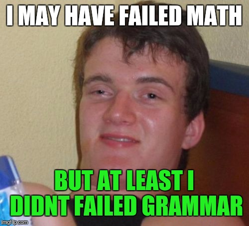 He failed punctuation too | I MAY HAVE FAILED MATH BUT AT LEAST I DIDNT FAILED GRAMMAR | image tagged in memes,10 guy | made w/ Imgflip meme maker