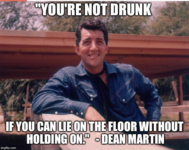 "Dean Martin dishes out the best advice |  ""YOU'RE NOT DRUNK; IF YOU CAN LIE ON THE FLOOR WITHOUT HOLDING ON.""   - DEAN MARTIN 