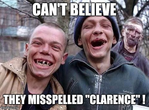 "Memes, hillbilly philosophy | CAN'T BELIEVE THEY MISSPELLED ""CLARENCE"" ! 