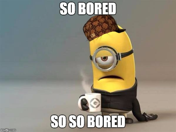 minion coffee | SO BORED SO SO BORED | image tagged in minion coffee,scumbag | made w/ Imgflip meme maker