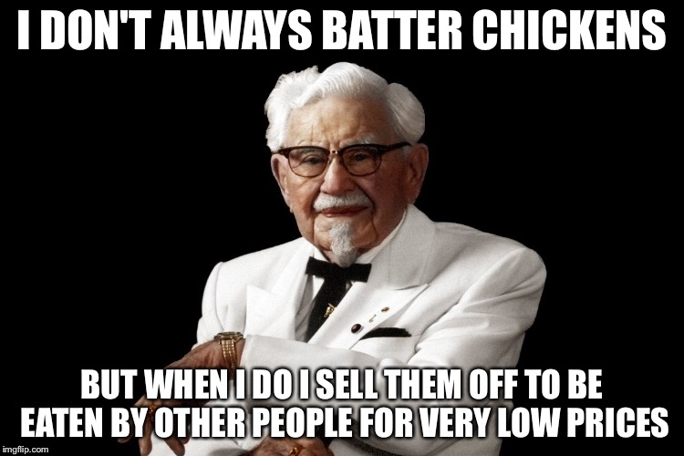I DON'T ALWAYS BATTER CHICKENS BUT WHEN I DO I SELL THEM OFF TO BE EATEN BY OTHER PEOPLE FOR VERY LOW PRICES | image tagged in memes,funny,kfc,kfc colonel sanders | made w/ Imgflip meme maker