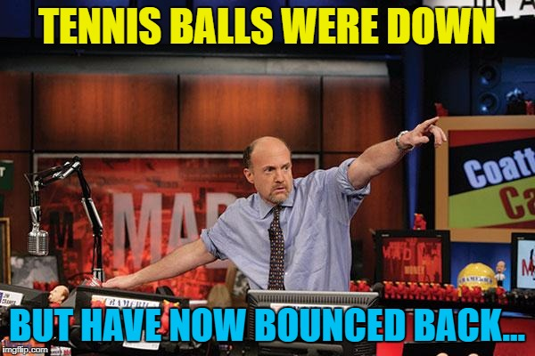 TENNIS BALLS WERE DOWN BUT HAVE NOW BOUNCED BACK... | made w/ Imgflip meme maker