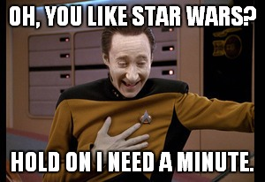 OH, YOU LIKE STAR WARS? HOLD ON I NEED A MINUTE. | image tagged in star trek tng data laugh | made w/ Imgflip meme maker