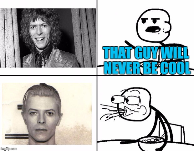 The bottom picture is actually David Bowie's police mugshot :) | THAT GUY WILL NEVER BE COOL | image tagged in blank cereal guy,memes,david bowie,music,cool,mugshot | made w/ Imgflip meme maker