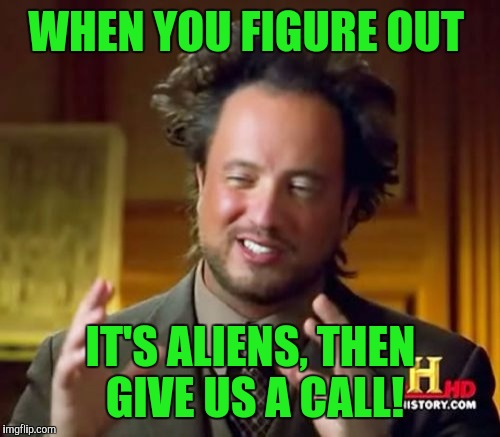 Ancient Aliens Meme | WHEN YOU FIGURE OUT IT'S ALIENS, THEN GIVE US A CALL! | image tagged in memes,ancient aliens | made w/ Imgflip meme maker