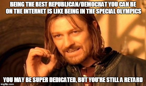 My apologies in advance to those who participate in the special olympics, I'm throwing you all under the bus for humor.  | BEING THE BEST REPUBLICAN/DEMOCRAT YOU CAN BE ON THE INTERNET IS LIKE BEING IN THE SPECIAL OLYMPICS YOU MAY BE SUPER DEDICATED, BUT YOU'RE S | image tagged in memes,one does not simply,twisted,messed up,american politics | made w/ Imgflip meme maker