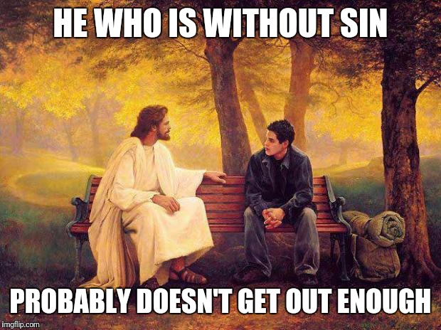A Serious Young Man | HE WHO IS WITHOUT SIN PROBABLY DOESN'T GET OUT ENOUGH | image tagged in jesus_talks | made w/ Imgflip meme maker