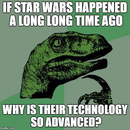 Star wars mystery... | IF STAR WARS HAPPENED A LONG LONG TIME AGO WHY IS THEIR TECHNOLOGY SO ADVANCED? | image tagged in memes,philosoraptor,star wars | made w/ Imgflip meme maker