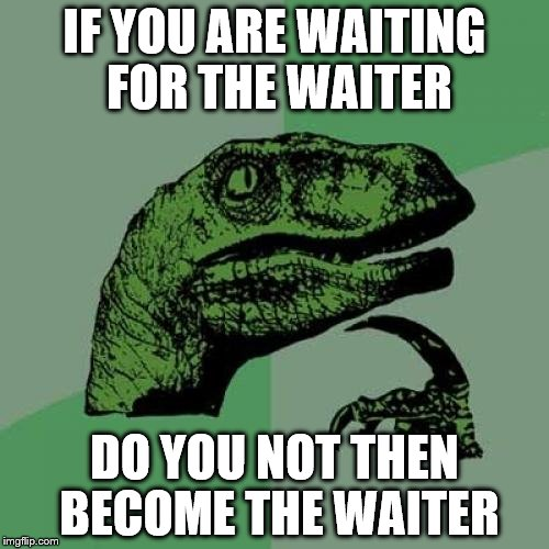 Philosoraptor Meme | IF YOU ARE WAITING FOR THE WAITER DO YOU NOT THEN BECOME THE WAITER | image tagged in memes,philosoraptor | made w/ Imgflip meme maker