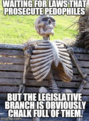 Waiting Skeleton Meme | WAITING FOR LAWS THAT PROSECUTE PEDOPHILES BUT THE LEGISLATIVE BRANCH IS OBVIOUSLY CHALK FULL OF THEM. | image tagged in memes,waiting skeleton | made w/ Imgflip meme maker
