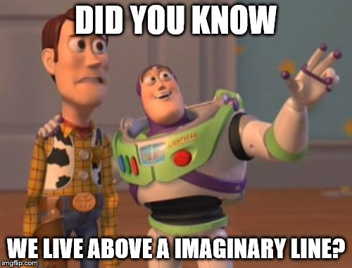 X, X Everywhere Meme | DID YOU KNOW WE LIVE ABOVE A IMAGINARY LINE? | image tagged in memes,x x everywhere | made w/ Imgflip meme maker