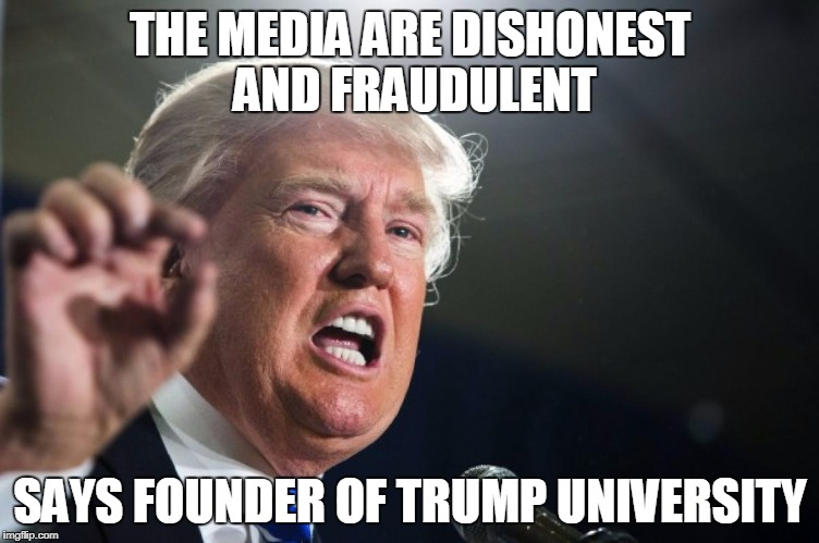 donald trump | THE MEDIA ARE DISHONEST AND FRAUDULENT SAYS FOUNDER OF TRUMP UNIVERSITY | image tagged in donald trump | made w/ Imgflip meme maker