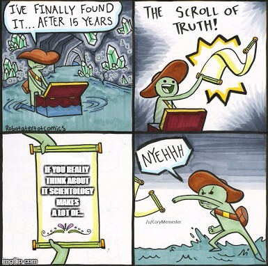 The Scroll Of Truth Meme | IF YOU REALLY THINK ABOUT IT SCIENTOLOGY MAKES A LOT OF... | image tagged in the scroll of truth | made w/ Imgflip meme maker