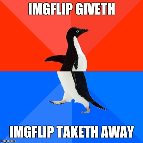 Socially Awesome Awkward Penguin Meme | IMGFLIP GIVETH IMGFLIP TAKETH AWAY | image tagged in memes,socially awesome awkward penguin | made w/ Imgflip meme maker