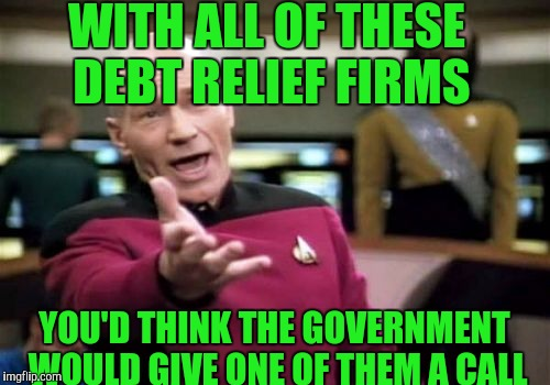 National debt.. |  WITH ALL OF THESE DEBT RELIEF FIRMS; YOU'D THINK THE GOVERNMENT WOULD GIVE ONE OF THEM A CALL | image tagged in memes,picard wtf,national debt,government | made w/ Imgflip meme maker