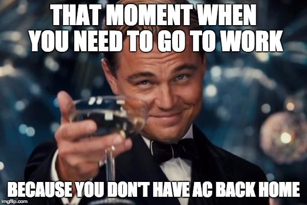 Leonardo Dicaprio Cheers Meme | THAT MOMENT WHEN YOU NEED TO GO TO WORK BECAUSE YOU DON'T HAVE AC BACK HOME | image tagged in memes,leonardo dicaprio cheers | made w/ Imgflip meme maker
