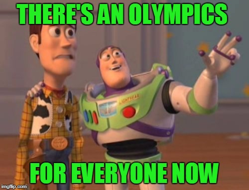X, X Everywhere Meme | THERE'S AN OLYMPICS FOR EVERYONE NOW | image tagged in memes,x,x everywhere,x x everywhere | made w/ Imgflip meme maker