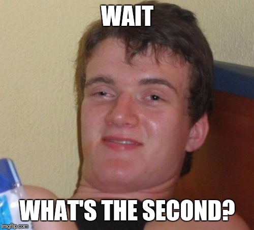 10 Guy Meme | WAIT WHAT'S THE SECOND? | image tagged in memes,10 guy | made w/ Imgflip meme maker