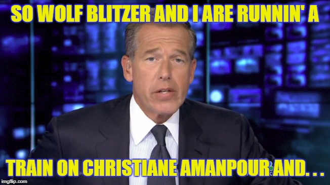 SO WOLF BLITZER AND I ARE RUNNIN' A TRAIN ON CHRISTIANE AMANPOUR AND. . . | made w/ Imgflip meme maker