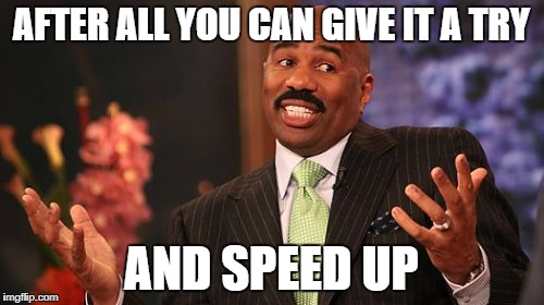 Steve Harvey Meme | AFTER ALL YOU CAN GIVE IT A TRY AND SPEED UP | image tagged in memes,steve harvey | made w/ Imgflip meme maker