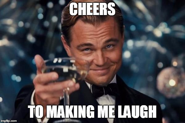 Leonardo Dicaprio Cheers Meme | CHEERS TO MAKING ME LAUGH | image tagged in memes,leonardo dicaprio cheers | made w/ Imgflip meme maker