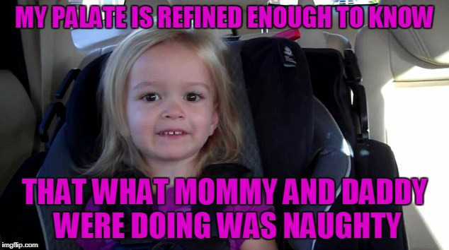 MY PALATE IS REFINED ENOUGH TO KNOW THAT WHAT MOMMY AND DADDY WERE DOING WAS NAUGHTY | made w/ Imgflip meme maker