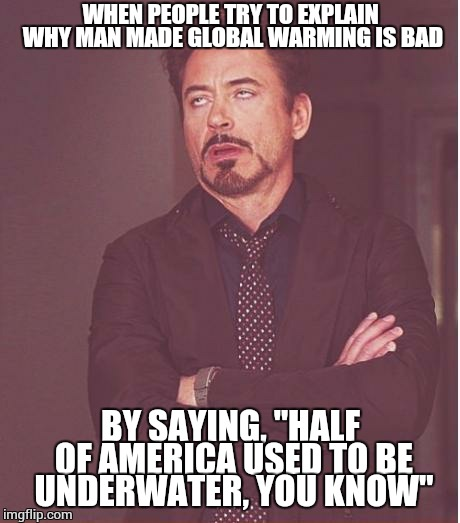 "The face you make when you know the sciences are not somebody's strong suit. | WHEN PEOPLE TRY TO EXPLAIN WHY MAN MADE GLOBAL WARMING IS BAD BY SAYING, ""HALF OF AMERICA USED TO BE UNDERWATER, YOU KNOW"" 