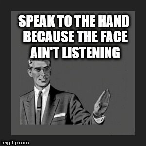 Just shut up | SPEAK TO THE HAND BECAUSE THE FACE AIN'T LISTENING | image tagged in memes,kill yourself guy | made w/ Imgflip meme maker