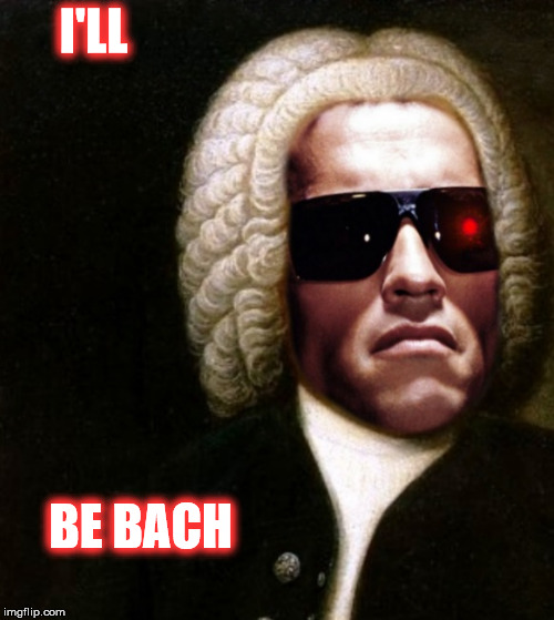 I'll BE BACH | I'LL BE BACH | image tagged in terminator arnold schwarzenegger | made w/ Imgflip meme maker