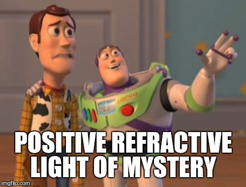 X, X Everywhere Meme | POSITIVE REFRACTIVE LIGHT OF MYSTERY | image tagged in memes,x x everywhere | made w/ Imgflip meme maker