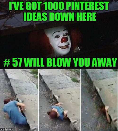 Click bait!!! | I'VE GOT 1000 PINTEREST IDEAS DOWN HERE # 57 WILL BLOW YOU AWAY | image tagged in penny wise pick up lines,clickbait,click bait | made w/ Imgflip meme maker
