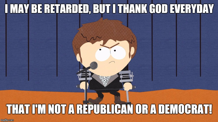 Jimmy | I MAY BE RETARDED, BUT I THANK GOD EVERYDAY THAT I'M NOT A REPUBLICAN OR A DEMOCRAT! | image tagged in jimmy | made w/ Imgflip meme maker