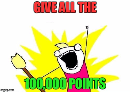 Thank you, all. Now that I have 100,000 points, my next goal is 200,000. The fun part is trying to guess when I achieve it! | GIVE ALL THE 100,000 POINTS | image tagged in memes,x all the y,points,100000 points,imgflip | made w/ Imgflip meme maker