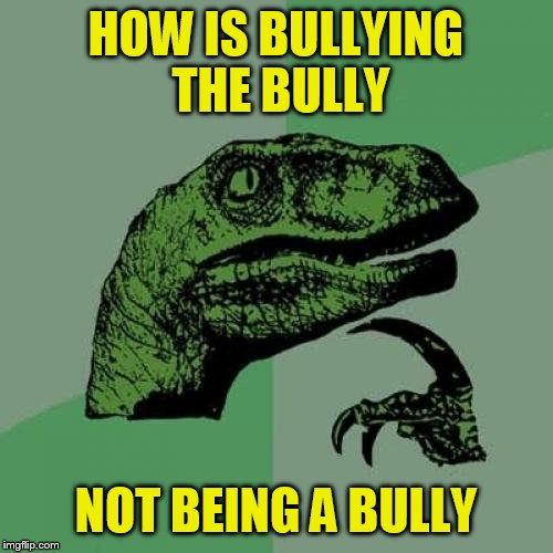 Philosoraptor Meme | HOW IS BULLYING THE BULLY NOT BEING A BULLY | image tagged in memes,philosoraptor | made w/ Imgflip meme maker