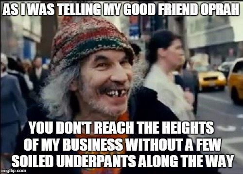 AS I WAS TELLING MY GOOD FRIEND OPRAH YOU DON'T REACH THE HEIGHTS OF MY BUSINESS WITHOUT A FEW SOILED UNDERPANTS ALONG THE WAY | made w/ Imgflip meme maker