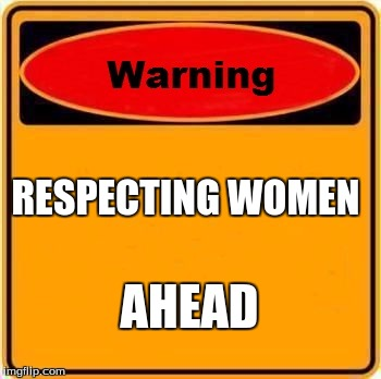 Warning Sign Meme | RESPECTING WOMEN AHEAD | image tagged in memes,warning sign | made w/ Imgflip meme maker