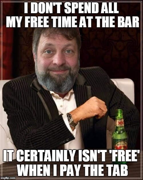 I DON'T SPEND ALL MY FREE TIME AT THE BAR IT CERTAINLY ISN'T 'FREE' WHEN I PAY THE TAB | made w/ Imgflip meme maker