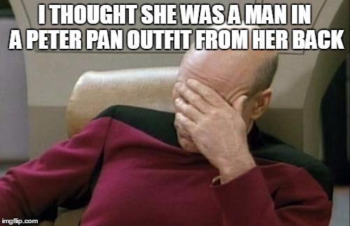 Captain Picard Facepalm Meme | I THOUGHT SHE WAS A MAN IN A PETER PAN OUTFIT FROM HER BACK | image tagged in memes,captain picard facepalm | made w/ Imgflip meme maker