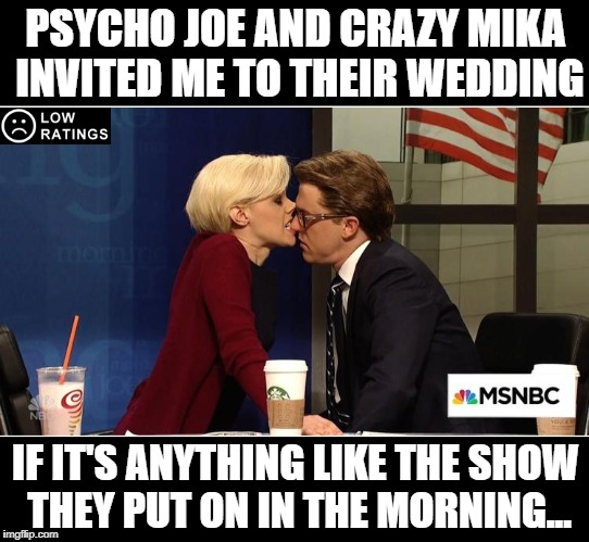 Modern Art | PSYCHO JOE AND CRAZY MIKA INVITED ME TO THEIR WEDDING IF IT'S ANYTHING LIKE THE SHOW THEY PUT ON IN THE MORNING... | image tagged in morning joe,joe,mika,msnbc,fake news,trump | made w/ Imgflip meme maker