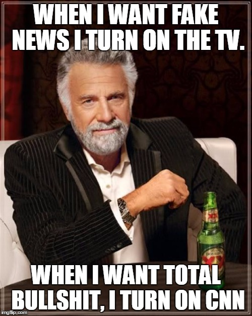 The Most Interesting Man In The World Meme | WHEN I WANT FAKE NEWS I TURN ON THE TV. WHEN I WANT TOTAL BULLSHIT, I TURN ON CNN | image tagged in memes,the most interesting man in the world | made w/ Imgflip meme maker