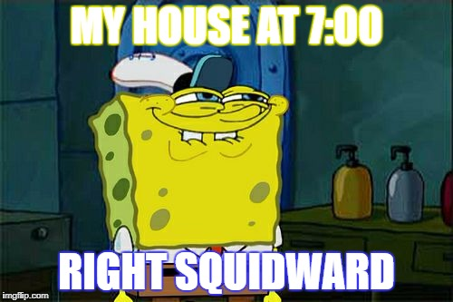 Dont You Squidward Meme | MY HOUSE AT 7:00 RIGHT SQUIDWARD | image tagged in memes,dont you squidward | made w/ Imgflip meme maker