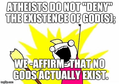 "X All The Y Meme | ATHEISTS DO NOT ""DENY"" THE EXISTENCE OF GOD(S); WE -AFFIRM- THAT NO GODS ACTUALLY EXIST. 