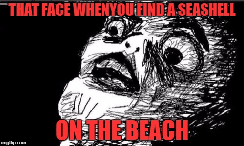 Gasp Rage Face | THAT FACE WHENYOU FIND A SEASHELL ON THE BEACH | image tagged in memes,gasp rage face | made w/ Imgflip meme maker